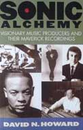Sonic Alchemy Visionary Music Producers & Their Maverick Recordings by David N. Howard